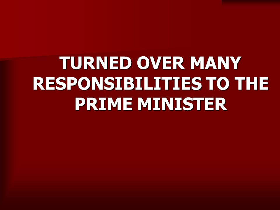 TURNED OVER MANY RESPONSIBILITIES TO THE PRIME MINISTER