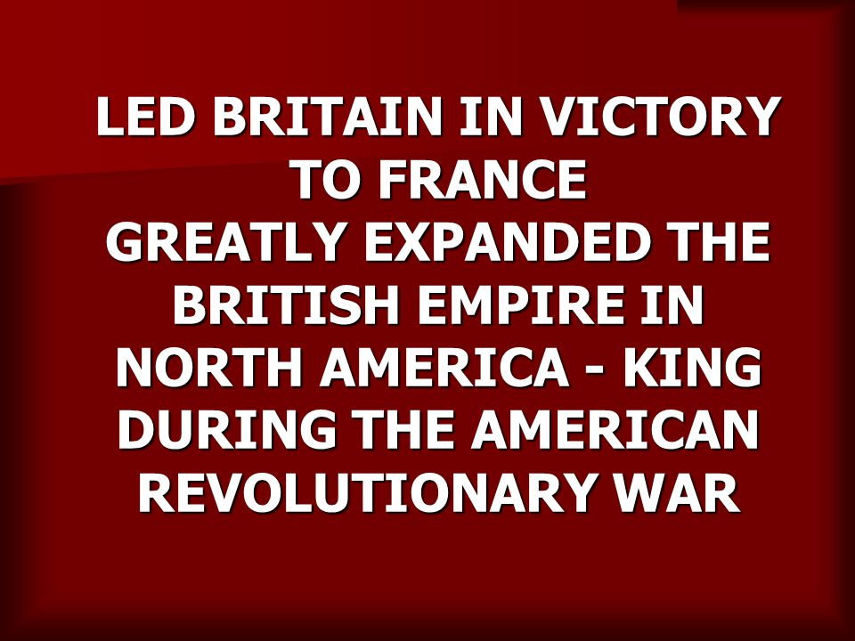 LED BRITAIN IN VICTORY TO FRANCE GREATLY EXPANDED THE BRITISH EMPIRE IN NORTH AMERICA - KING DURING THE AMERICAN REVOLUTIONARY WAR