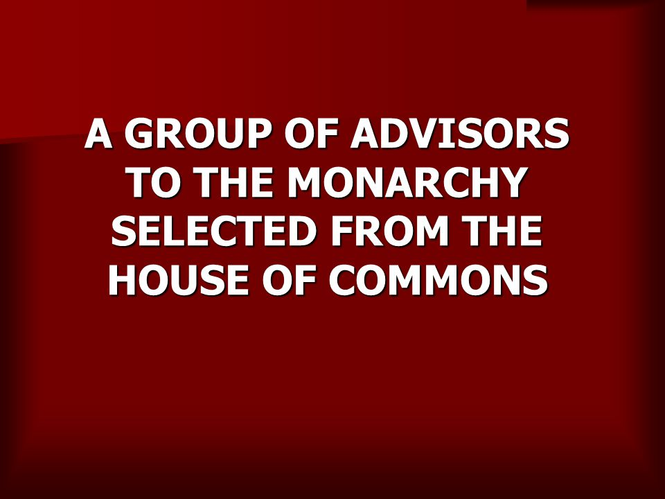 A GROUP OF ADVISORS TO THE MONARCHY SELECTED FROM THE HOUSE OF COMMONS