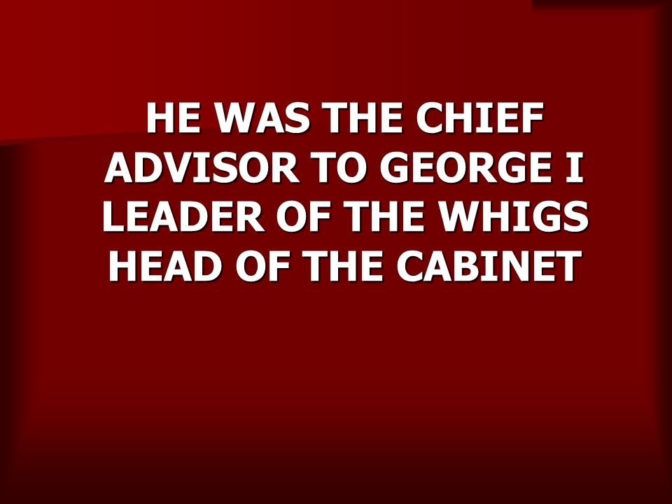HE WAS THE CHIEF ADVISOR TO GEORGE I LEADER OF THE WHIGS HEAD OF THE CABINET