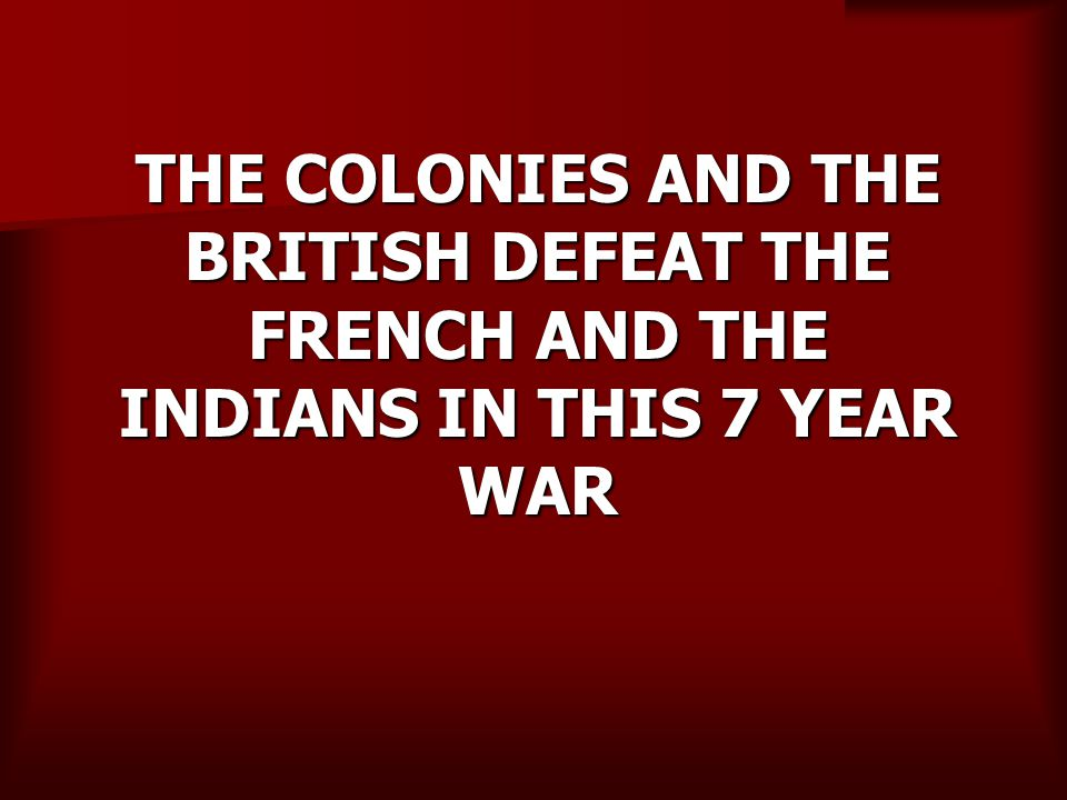 THE COLONIES AND THE BRITISH DEFEAT THE FRENCH AND THE INDIANS IN THIS 7 YEAR WAR