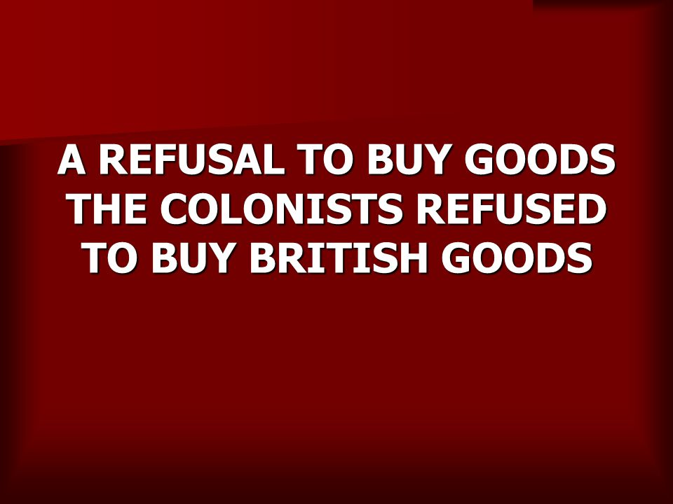 A REFUSAL TO BUY GOODS THE COLONISTS REFUSED TO BUY BRITISH GOODS
