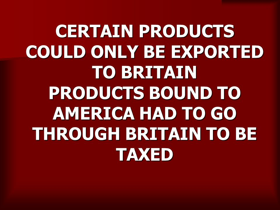CERTAIN PRODUCTS COULD ONLY BE EXPORTED TO BRITAIN PRODUCTS BOUND TO AMERICA HAD TO GO THROUGH BRITAIN TO BE TAXED