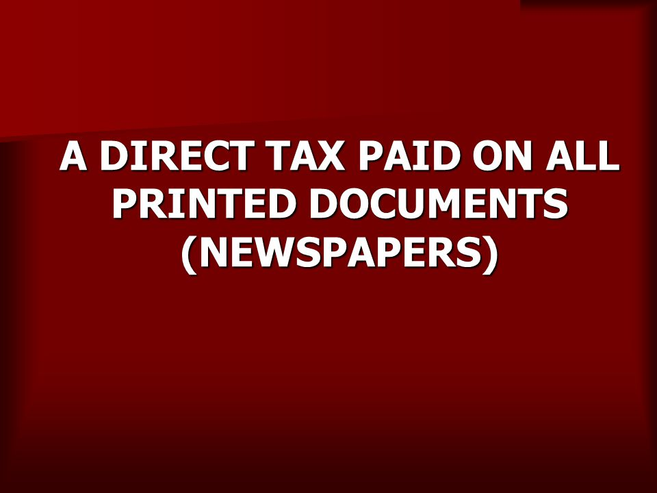 A DIRECT TAX PAID ON ALL PRINTED DOCUMENTS (NEWSPAPERS)