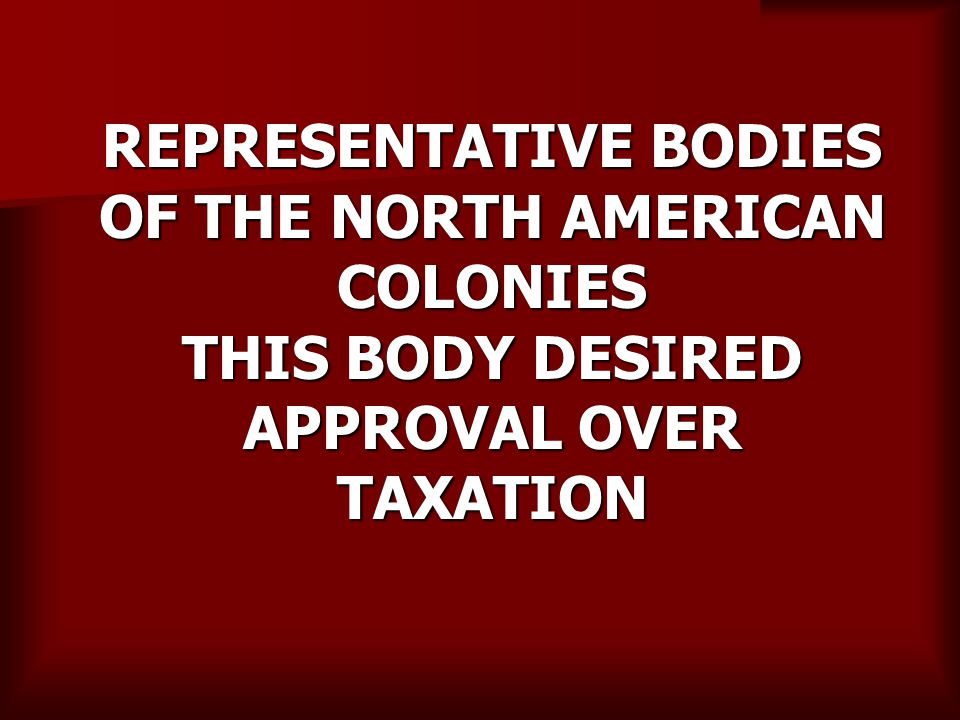 REPRESENTATIVE BODIES OF THE NORTH AMERICAN COLONIES THIS BODY DESIRED APPROVAL OVER TAXATION
