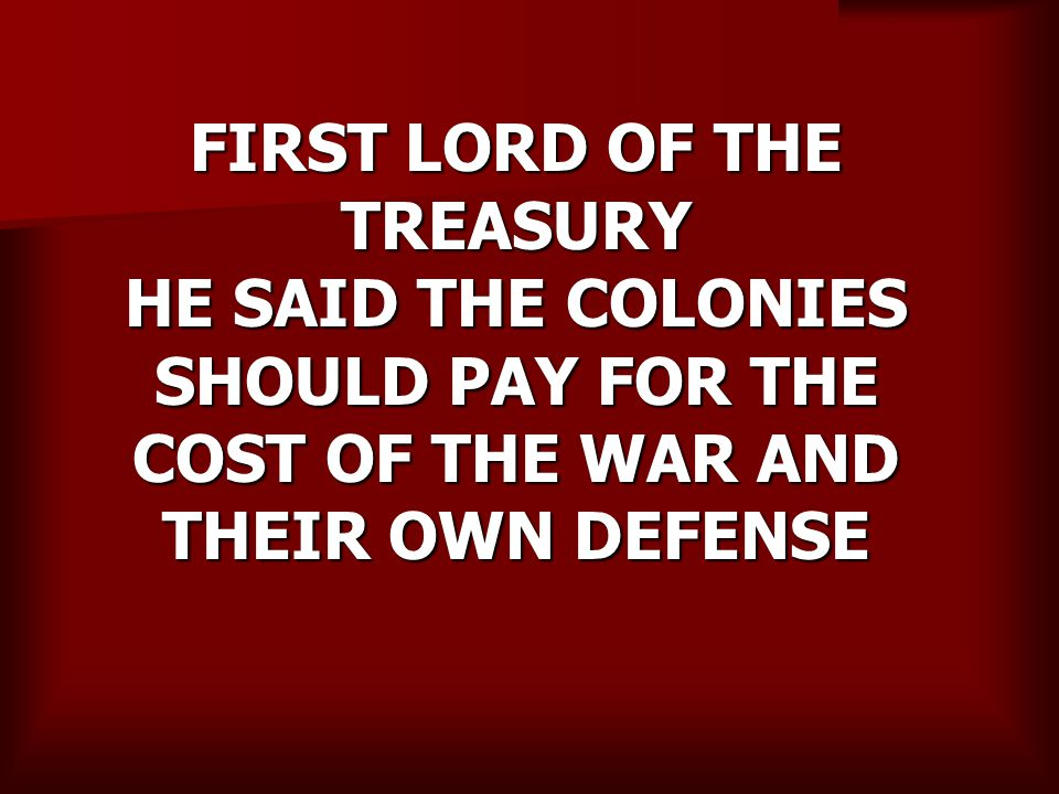 FIRST LORD OF THE TREASURY HE SAID THE COLONIES SHOULD PAY FOR THE COST OF THE WAR AND THEIR OWN DEFENSE