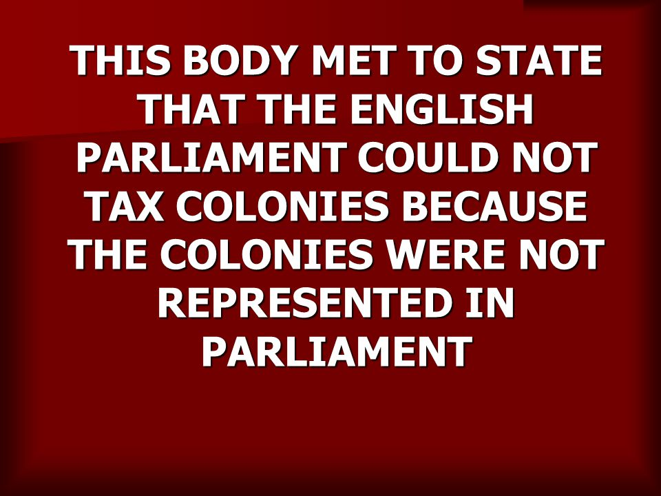 THIS BODY MET TO STATE THAT THE ENGLISH PARLIAMENT COULD NOT TAX COLONIES BECAUSE THE COLONIES WERE NOT REPRESENTED IN PARLIAMENT