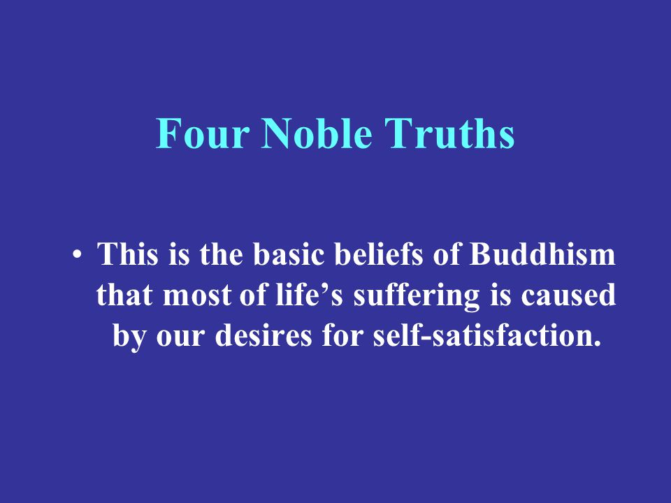 Four Noble Truths This is the basic beliefs of Buddhism that most of life's suffering is caused by our desires for self-satisfaction.