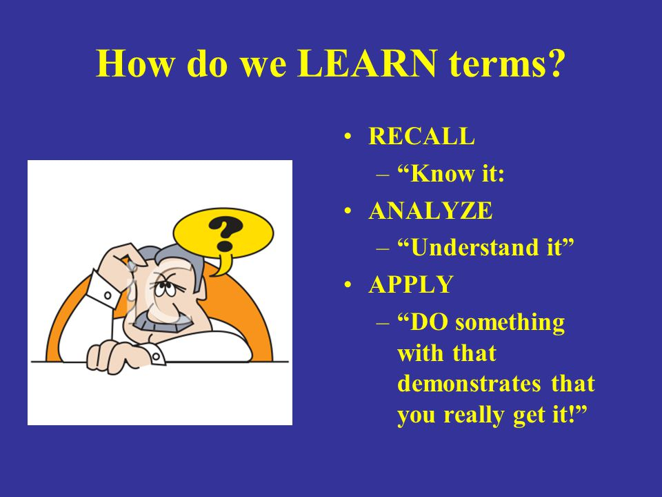 How do we LEARN terms RECALL Know it: ANALYZE Understand it APPLY