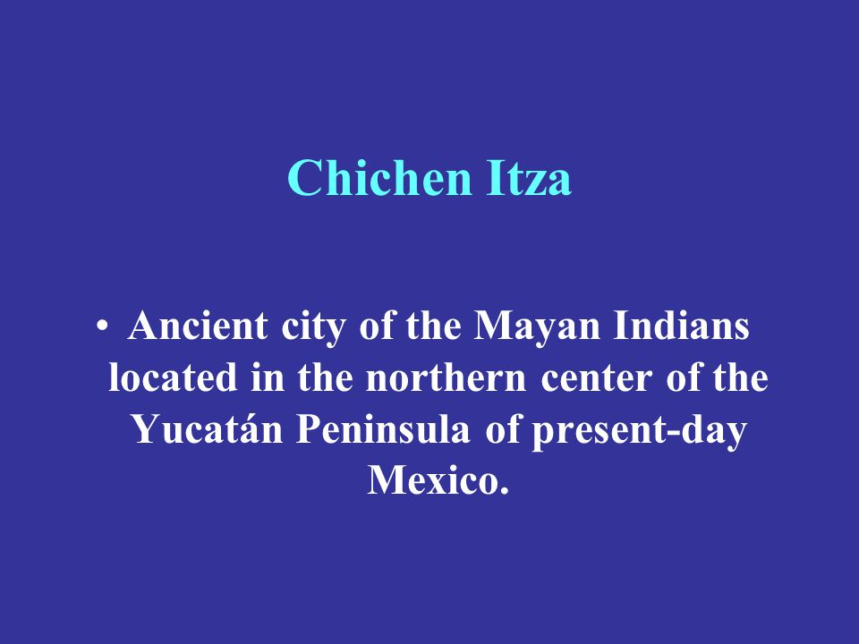 Chichen Itza Ancient city of the Mayan Indians located in the northern center of the Yucatán Peninsula of present-day Mexico.