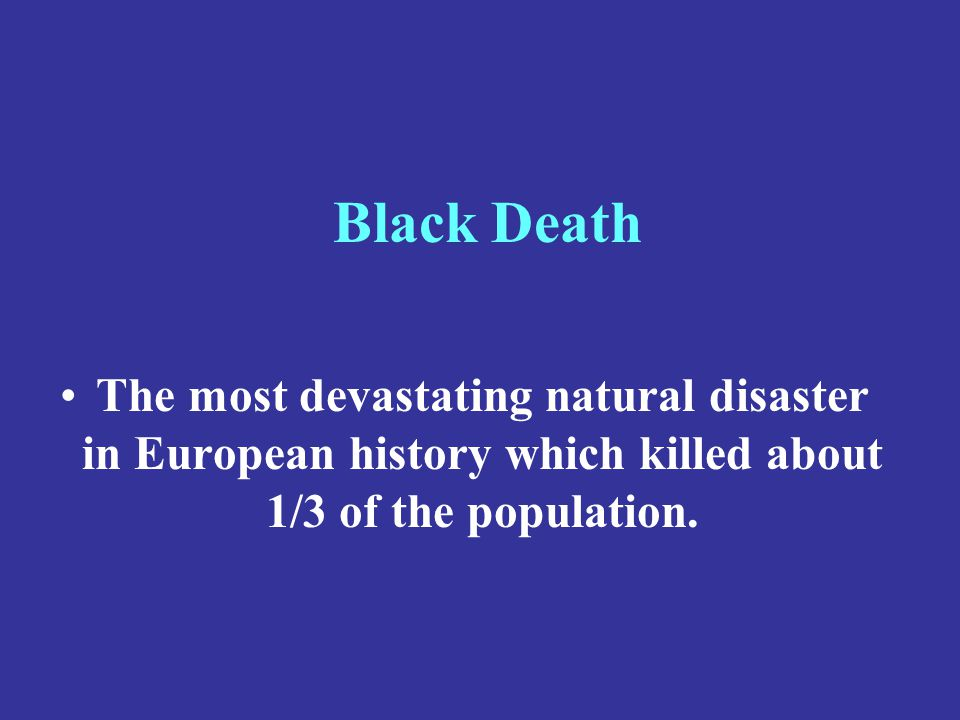 Black Death The most devastating natural disaster in European history which killed about 1/3 of the population.