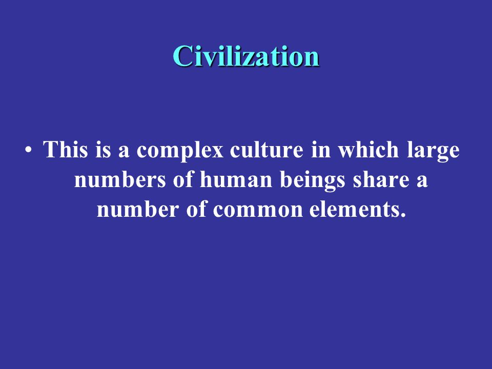 Civilization This is a complex culture in which large numbers of human beings share a number of common elements.