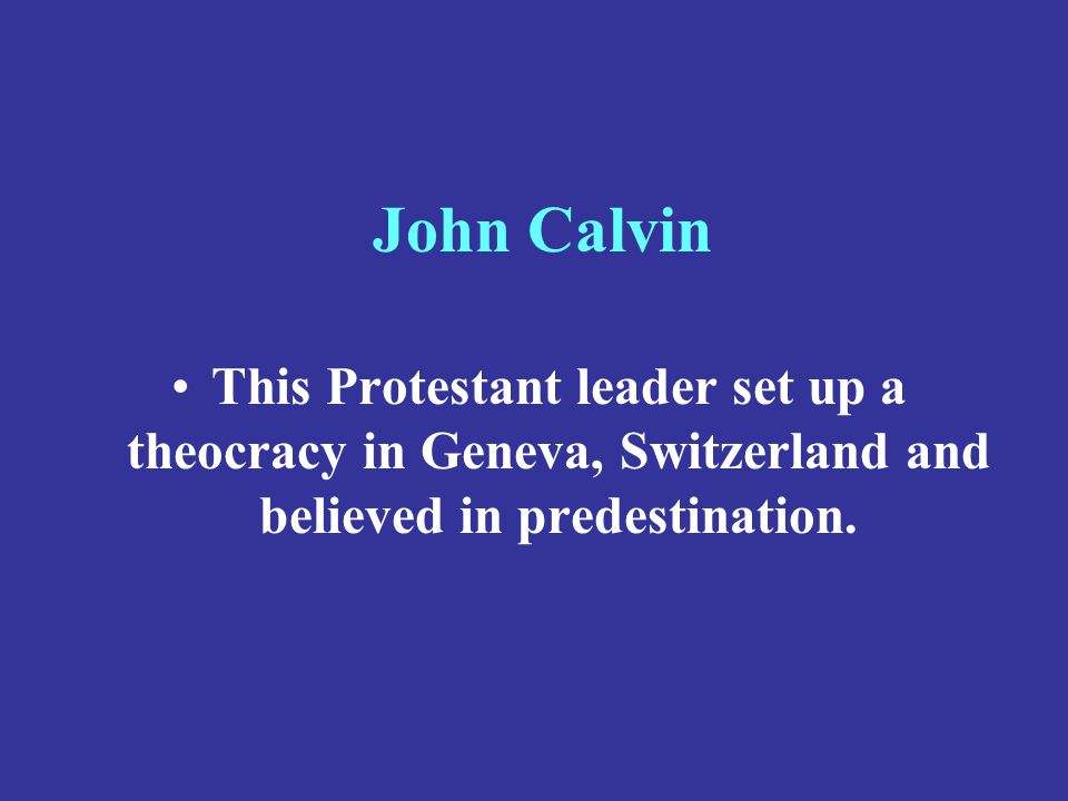 John Calvin This Protestant leader set up a theocracy in Geneva, Switzerland and believed in predestination.