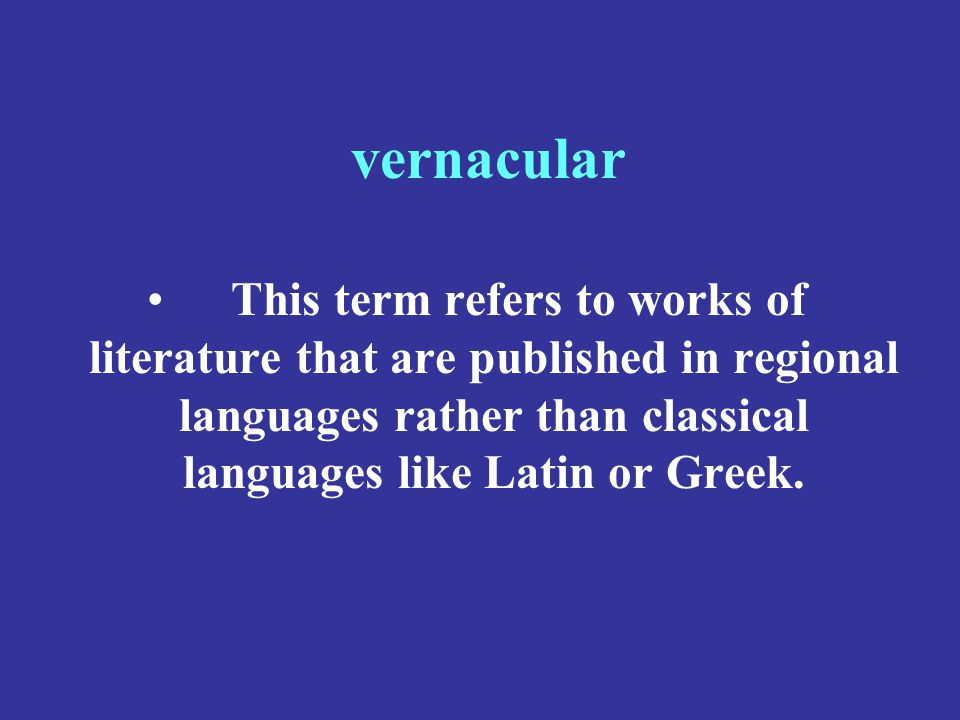 vernacular This term refers to works of literature that are published in regional languages rather than classical languages like Latin or Greek.
