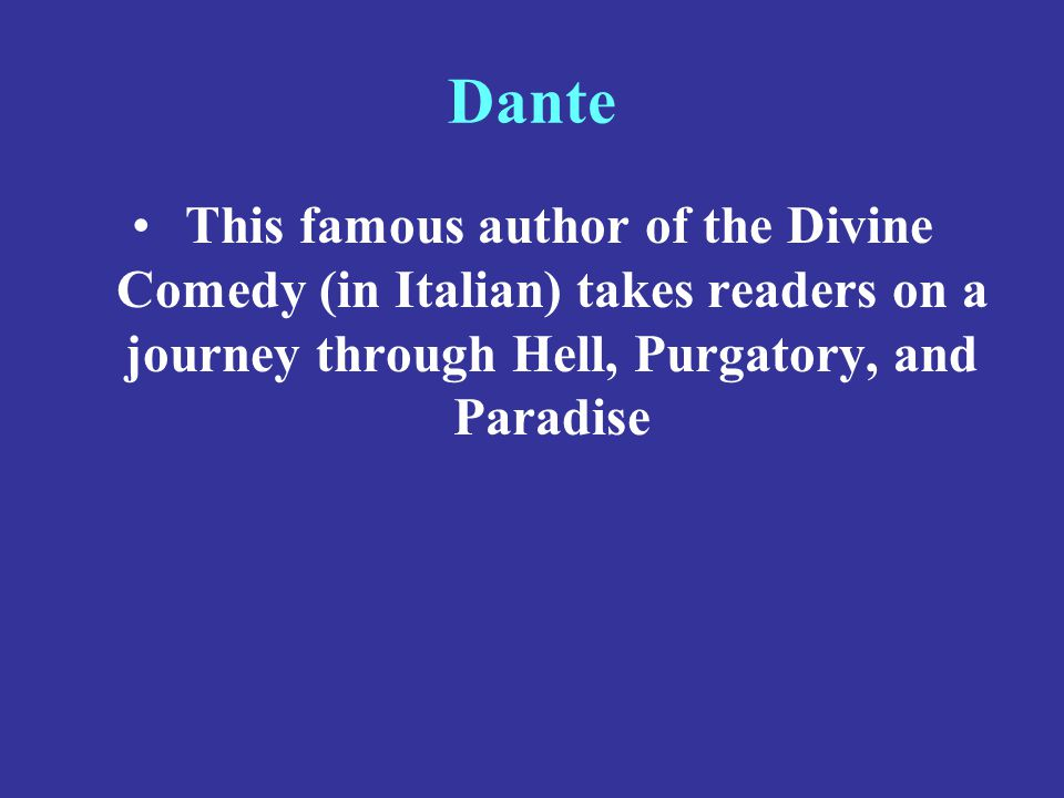Dante This famous author of the Divine Comedy (in Italian) takes readers on a journey through Hell, Purgatory, and Paradise.