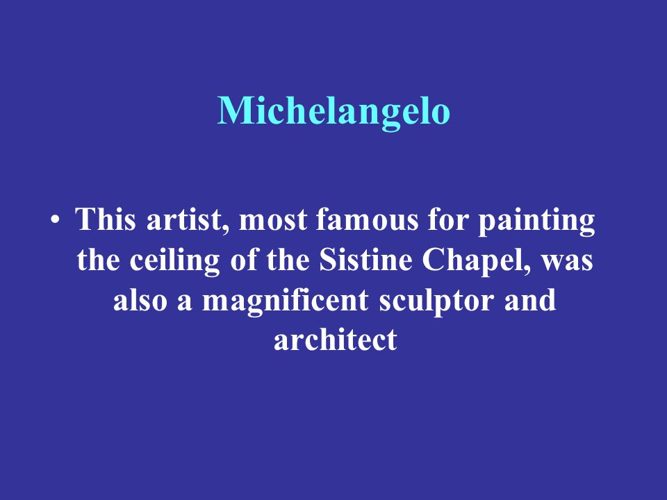 Michelangelo This artist, most famous for painting the ceiling of the Sistine Chapel, was also a magnificent sculptor and architect.