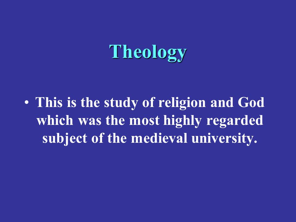Theology This is the study of religion and God which was the most highly regarded subject of the medieval university.