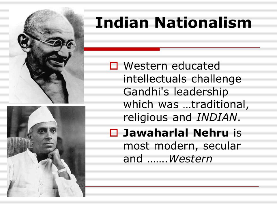 Indian Nationalism Western educated intellectuals challenge Gandhi s leadership which was …traditional, religious and INDIAN.