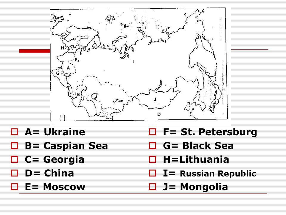 A= Ukraine B= Caspian Sea. C= Georgia. D= China. E= Moscow. F= St. Petersburg. G= Black Sea. H=Lithuania.