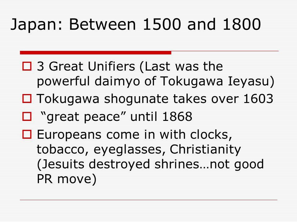 Japan: Between 1500 and 1800 3 Great Unifiers (Last was the powerful daimyo of Tokugawa Ieyasu) Tokugawa shogunate takes over 1603.
