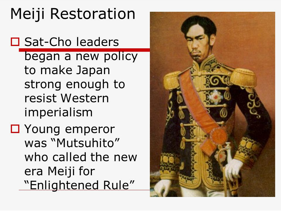 Meiji Restoration Sat-Cho leaders began a new policy to make Japan strong enough to resist Western imperialism.