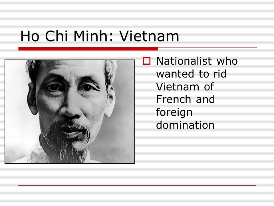 Ho Chi Minh: Vietnam Nationalist who wanted to rid Vietnam of French and foreign domination