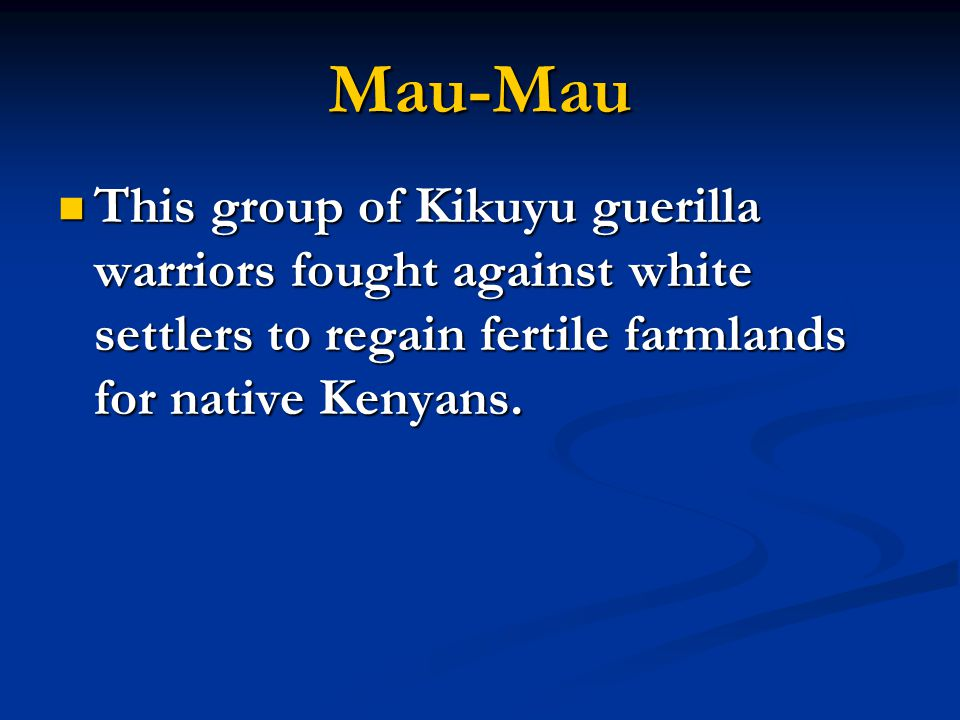 Mau-Mau This group of Kikuyu guerilla warriors fought against white settlers to regain fertile farmlands for native Kenyans.