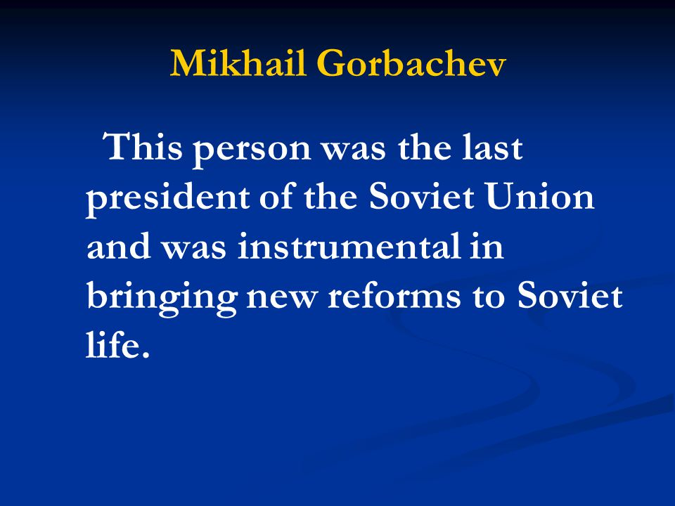 Mikhail Gorbachev This person was the last president of the Soviet Union and was instrumental in bringing new reforms to Soviet life.