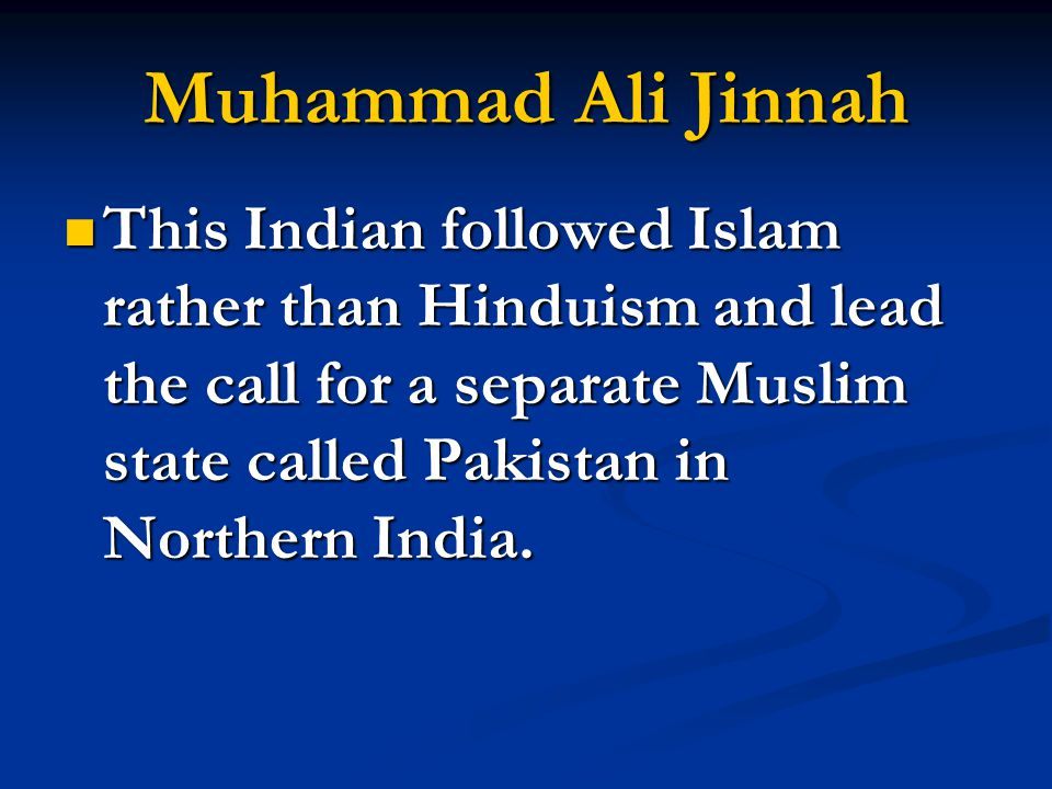 Muhammad Ali Jinnah This Indian followed Islam rather than Hinduism and lead the call for a separate Muslim state called Pakistan in Northern India.