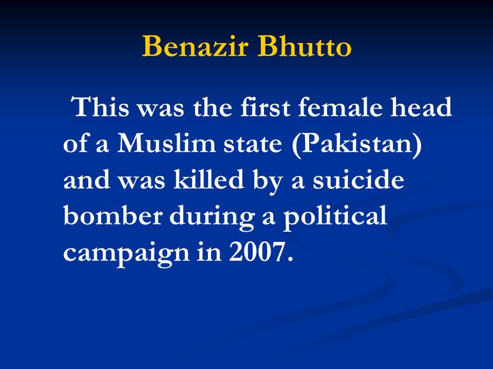 Benazir Bhutto This was the first female head of a Muslim state (Pakistan) and was killed by a suicide bomber during a political campaign in 2007.