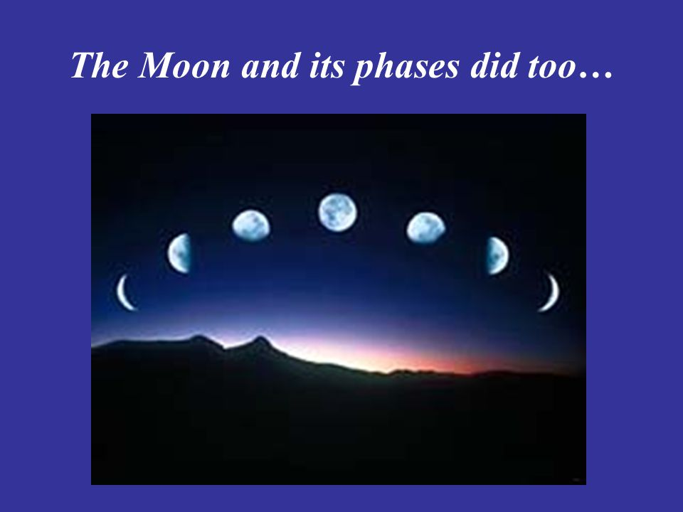The Moon and its phases did too…