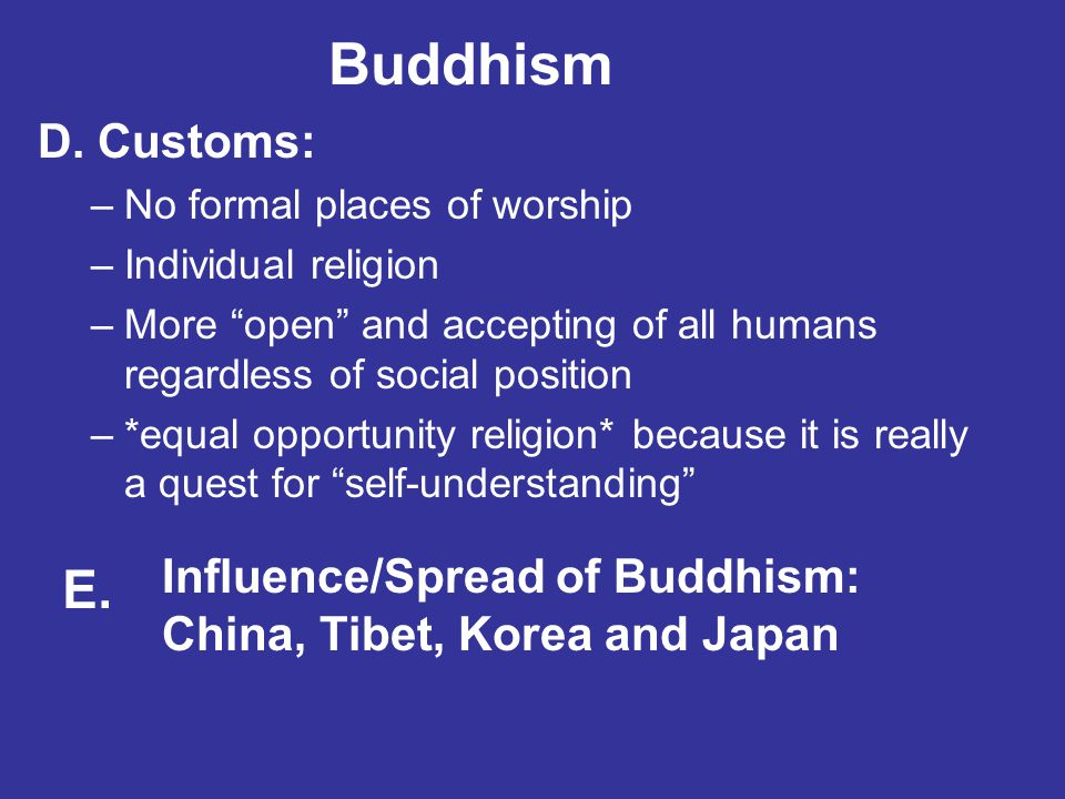 Buddhism D. Customs: No formal places of worship. Individual religion. More open and accepting of all humans regardless of social position.