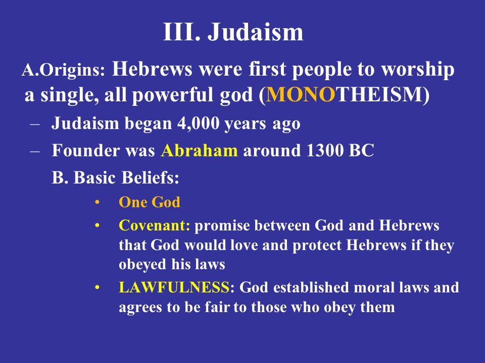 III. Judaism Origins: Hebrews were first people to worship a single, all powerful god (MONOTHEISM) Judaism began 4,000 years ago.