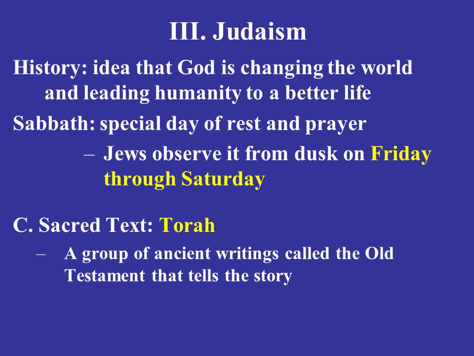 III. Judaism History: idea that God is changing the world and leading humanity to a better life. Sabbath: special day of rest and prayer.