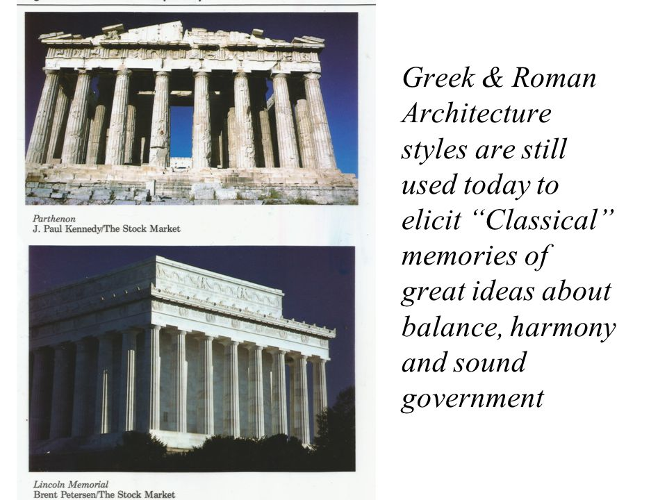 Greek & Roman Architecture styles are still used today to elicit Classical memories of great ideas about balance, harmony and sound government