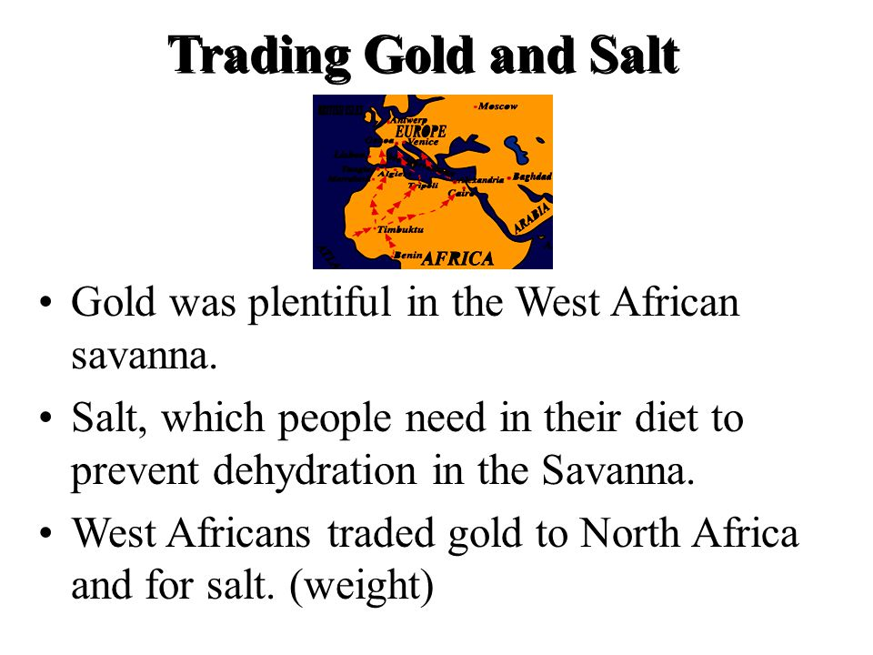 Trading Gold and Salt Gold was plentiful in the West African savanna.