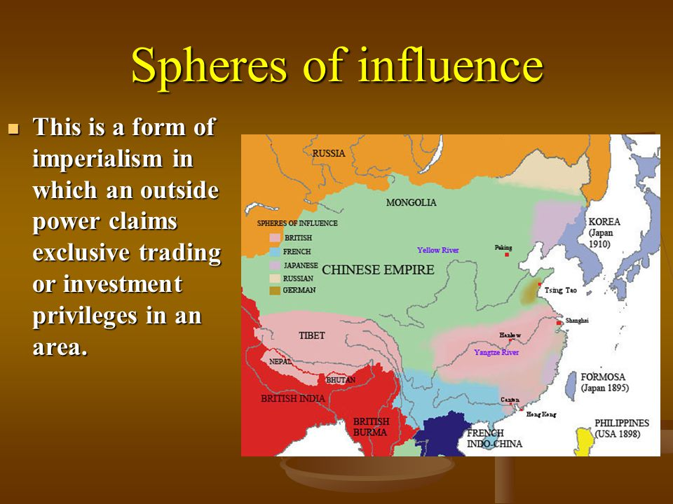 Spheres of influence This is a form of imperialism in which an outside power claims exclusive trading or investment privileges in an area.