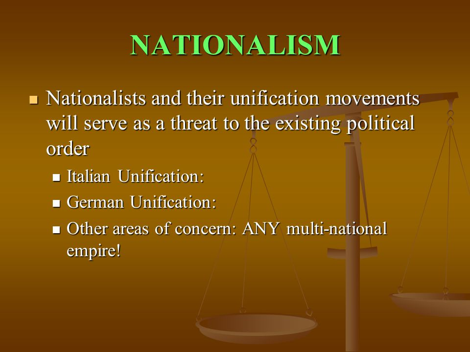 NATIONALISM Nationalists and their unification movements will serve as a threat to the existing political order.
