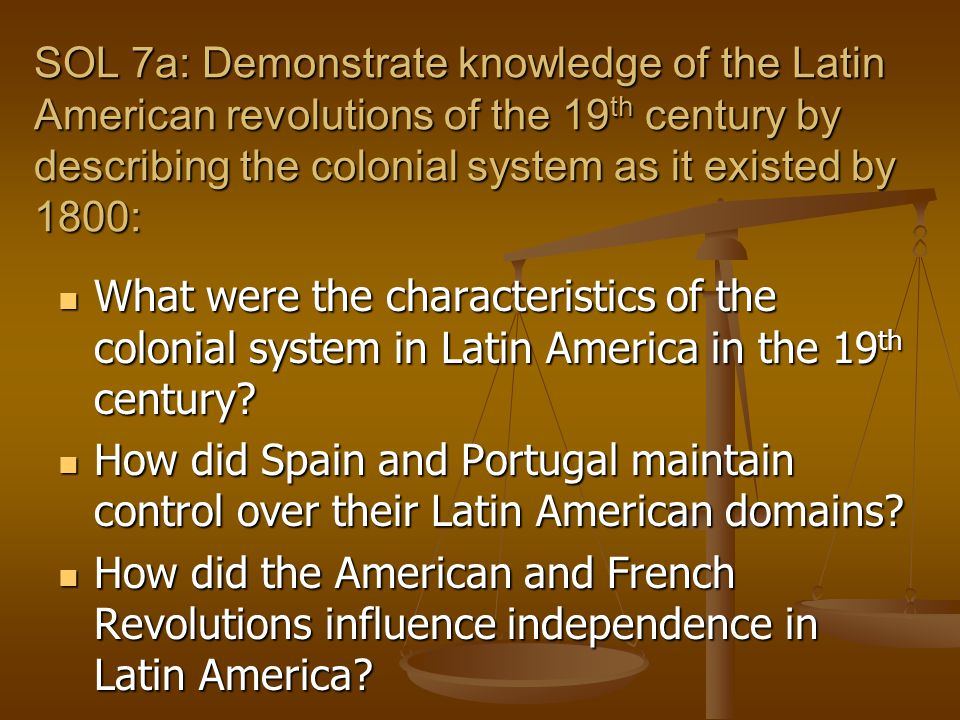 SOL 7a: Demonstrate knowledge of the Latin American revolutions of the 19th century by describing the colonial system as it existed by 1800: