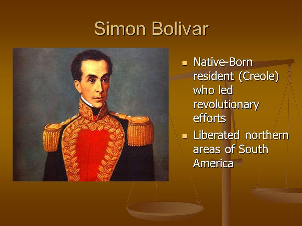 Simon Bolivar Native-Born resident (Creole) who led revolutionary efforts.