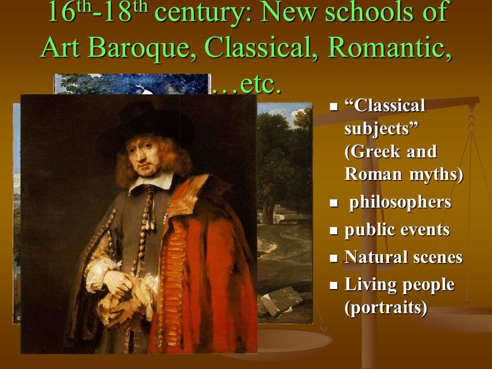 16th-18th century: New schools of Art Baroque, Classical, Romantic, …etc.