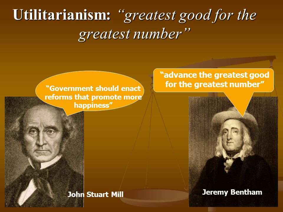 Utilitarianism: greatest good for the greatest number