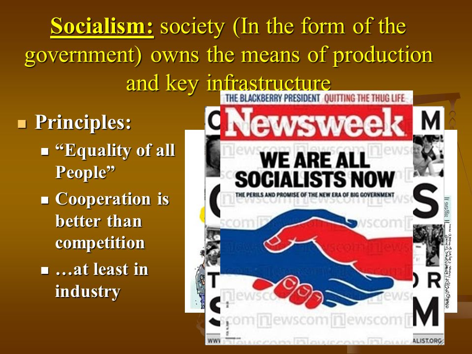 Socialism: society (In the form of the government) owns the means of production and key infrastructure