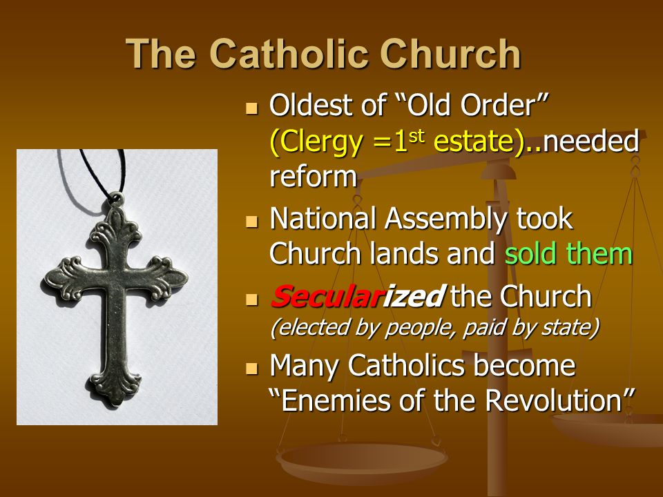 The Catholic Church Oldest of Old Order (Clergy =1st estate)..needed reform. National Assembly took Church lands and sold them.