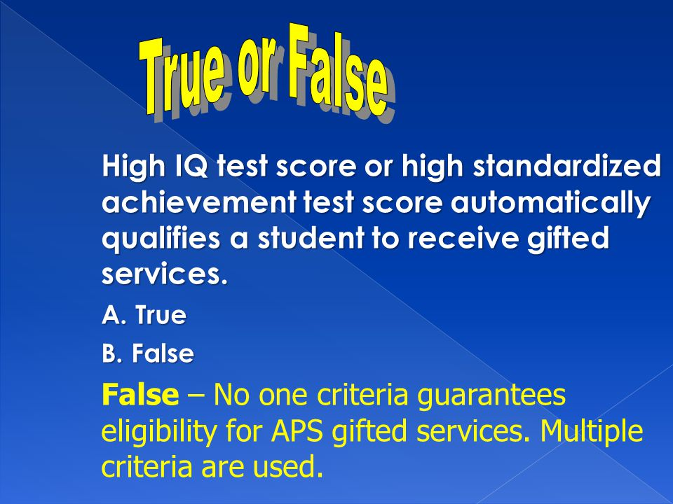 High IQ test score or high standardized achievement test score automatically qualifies a student to receive gifted services.