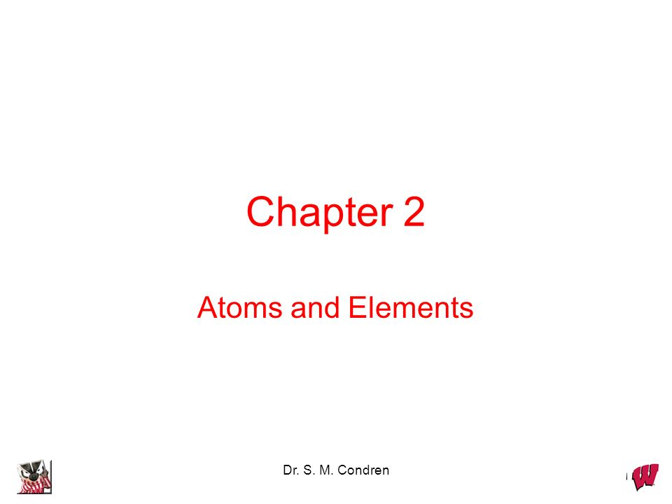 Chapter 2 Atoms and Elements Dr. S. M. Condren