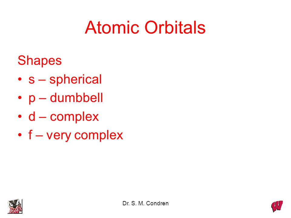 Atomic Orbitals Shapes s – spherical p – dumbbell d – complex