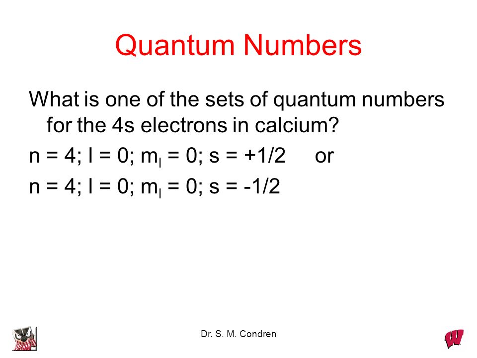 Quantum Numbers What is one of the sets of quantum numbers for the 4s electrons in calcium n = 4; l = 0; ml = 0; s = +1/2 or.