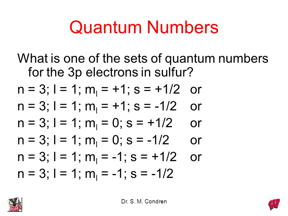 Quantum Numbers What is one of the sets of quantum numbers for the 3p electrons in sulfur n = 3; l = 1; ml = +1; s = +1/2 or.
