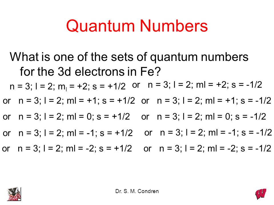 Quantum Numbers What is one of the sets of quantum numbers for the 3d electrons in Fe n = 3; l = 2; ml = +2; s = +1/2.